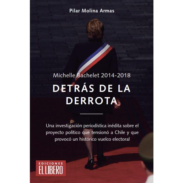 MICHELLE BACHELET 2014 - 2018. DETRÁS DE LA DERROTA